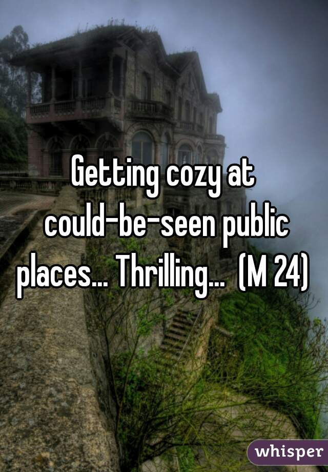 Getting cozy at could-be-seen public places... Thrilling...  (M 24)
