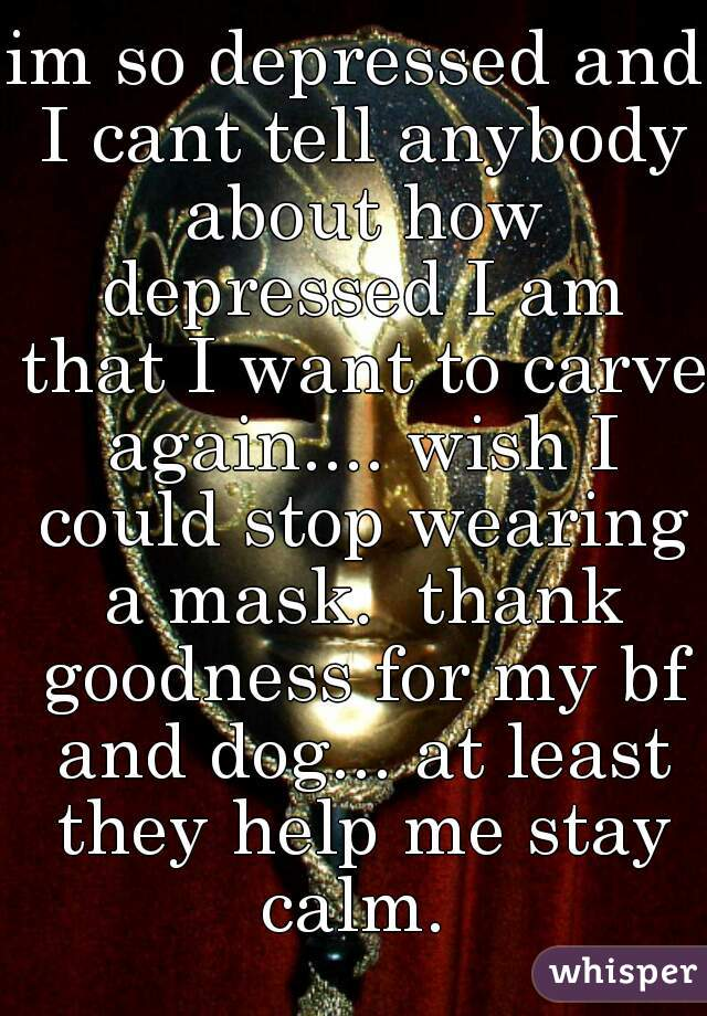 im so depressed and I cant tell anybody about how depressed I am that I want to carve again.... wish I could stop wearing a mask.  thank goodness for my bf and dog... at least they help me stay calm.