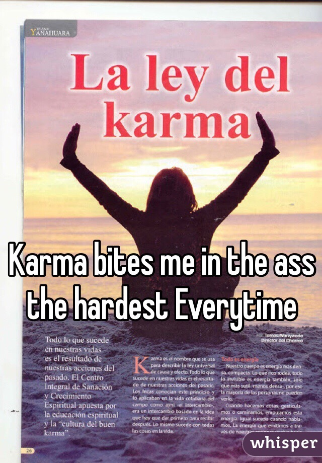 Karma bites me in the ass the hardest Everytime