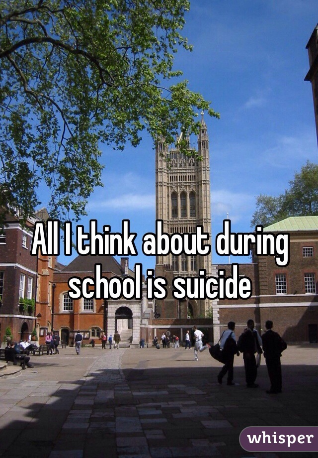 All I think about during school is suicide