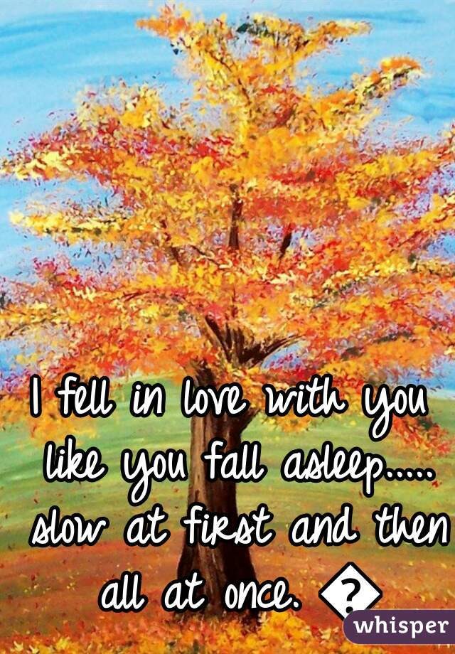 I fell in love with you like you fall asleep..... slow at first and then all at once. 💛