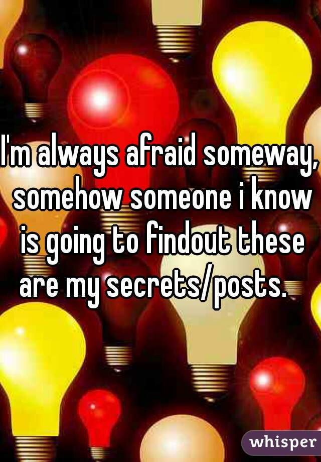 I'm always afraid someway, somehow someone i know is going to findout these are my secrets/posts.