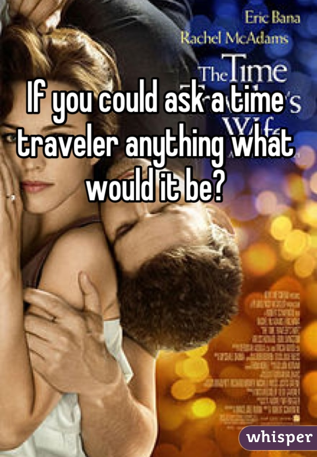 If you could ask a time traveler anything what would it be?
