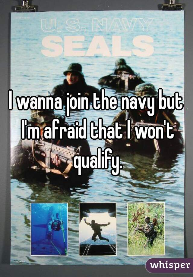 I wanna join the navy but I'm afraid that I won't qualify.