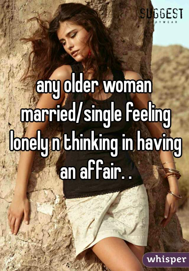 any older woman married/single feeling lonely n thinking in having an affair. .
