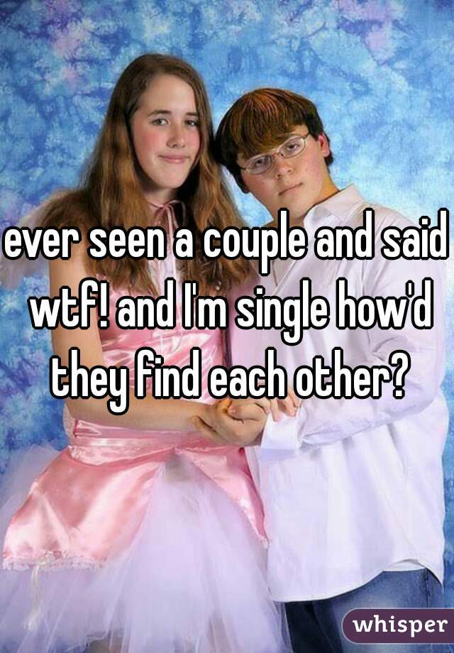 ever seen a couple and said wtf! and I'm single how'd they find each other?
