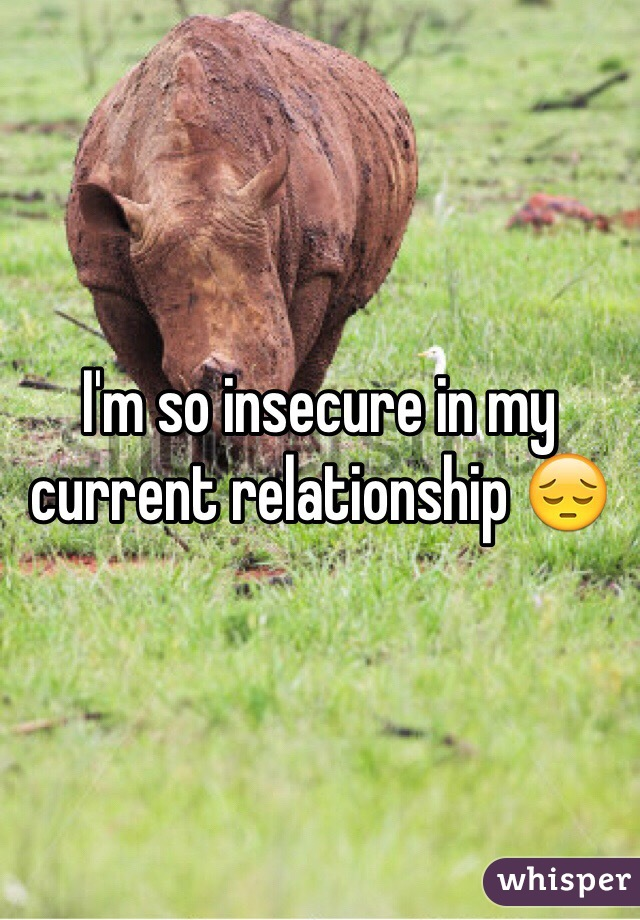 I'm so insecure in my current relationship 😔