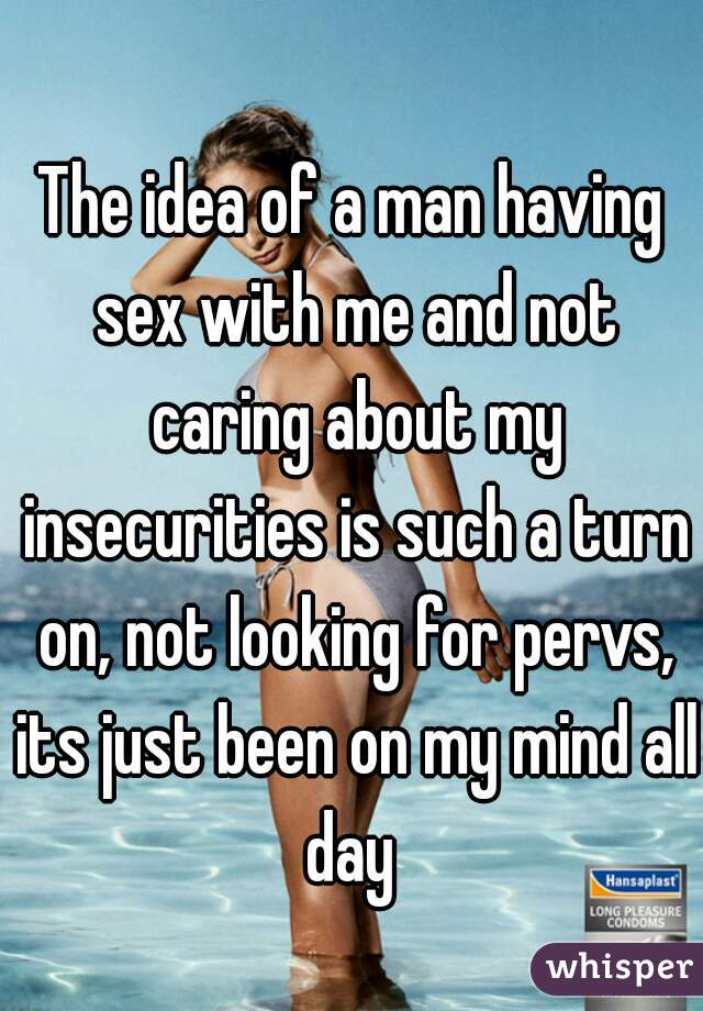 The idea of a man having sex with me and not caring about my insecurities is such a turn on, not looking for pervs, its just been on my mind all day