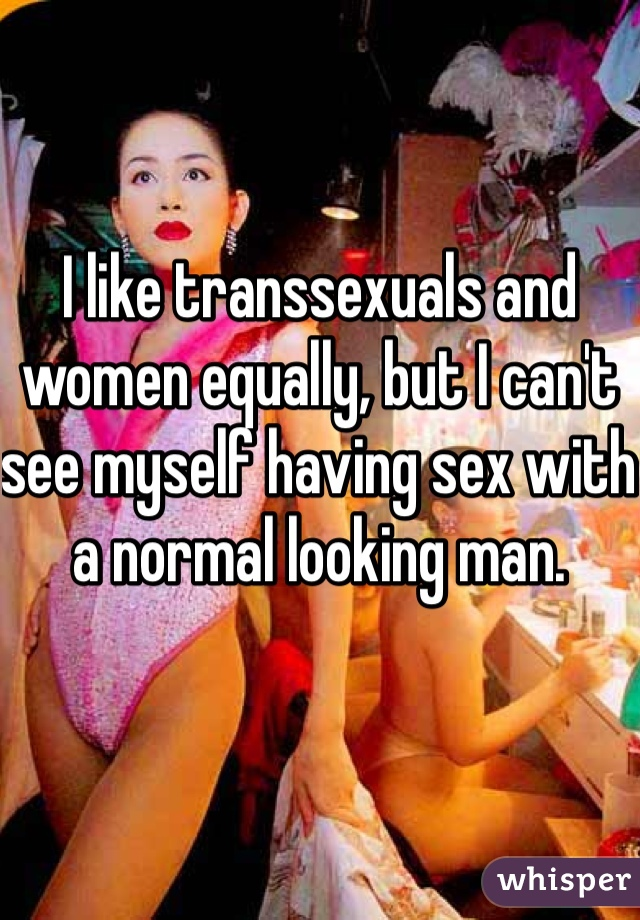 I like transsexuals and women equally, but I can't see myself having sex with a normal looking man.