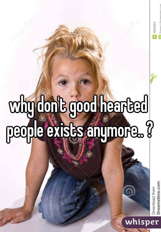why don't good hearted people exists anymore.. ?