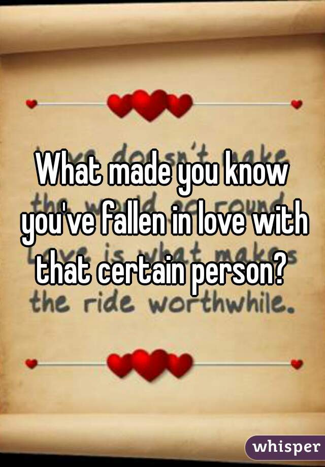 What made you know you've fallen in love with that certain person?