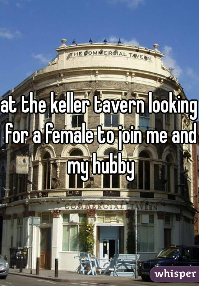 at the keller tavern looking for a female to join me and my hubby