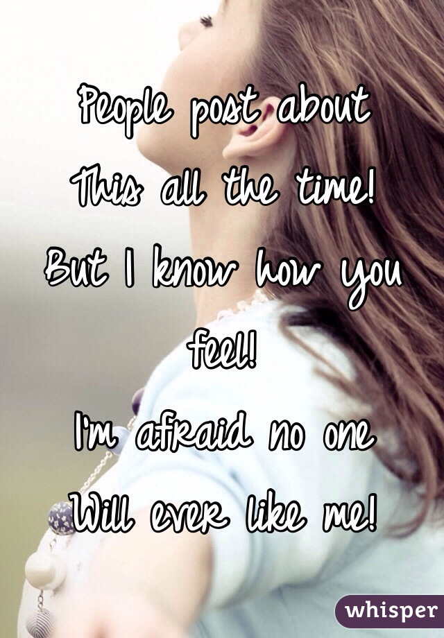 People post about This all the time! But I know how you feel! I'm afraid no one Will ever like me!