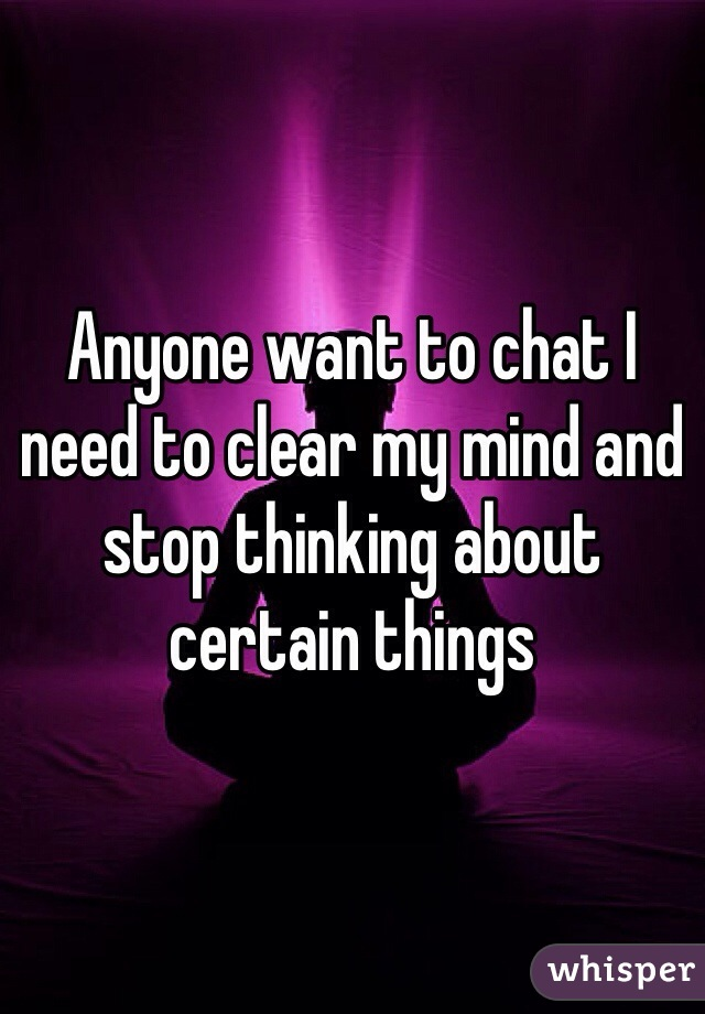 Anyone want to chat I need to clear my mind and stop thinking about certain things