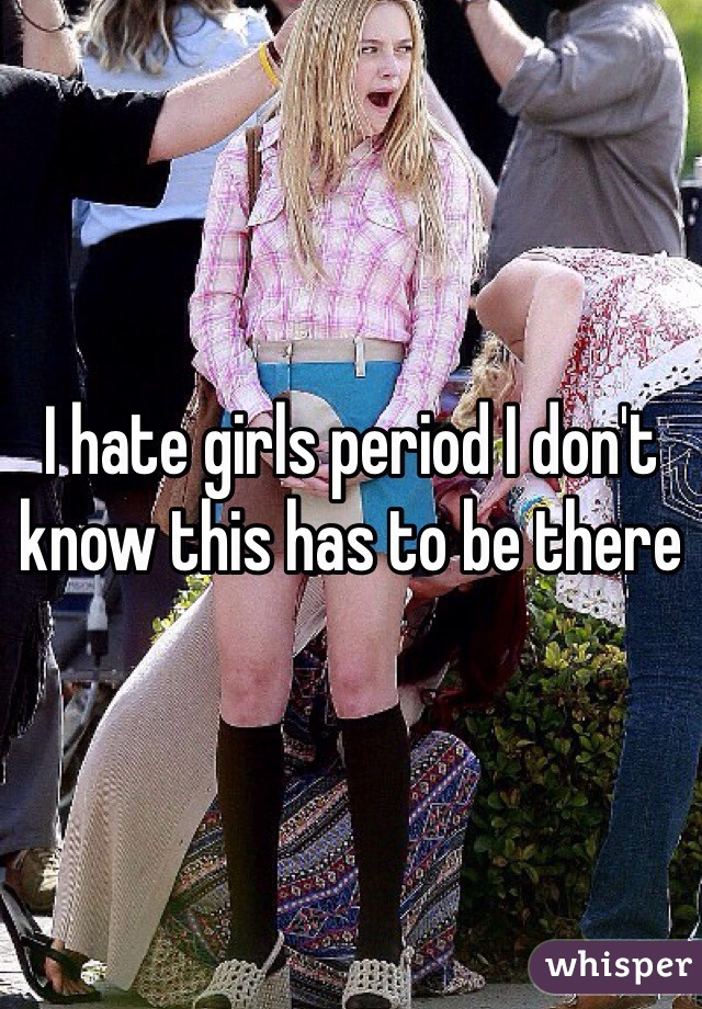 I hate girls period I don't know this has to be there