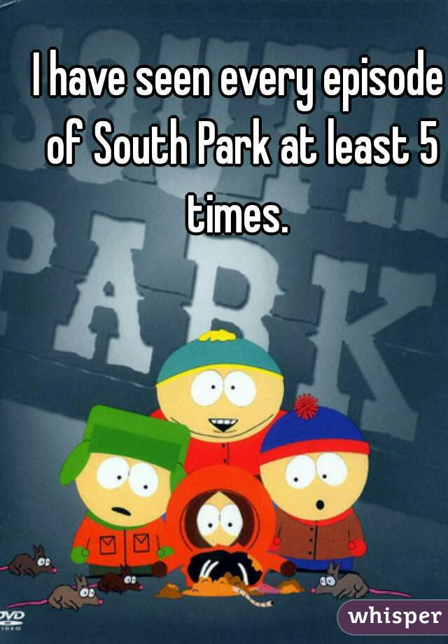 I have seen every episode of South Park at least 5 times.