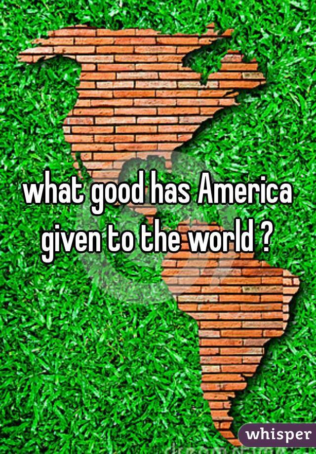 what good has America given to the world ?
