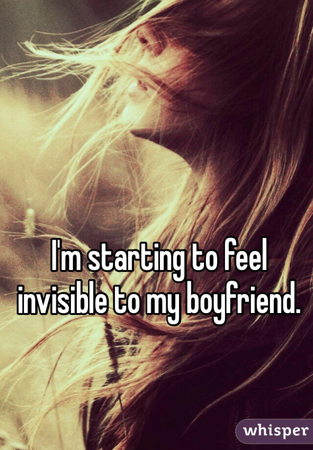 I'm starting to feel invisible to my boyfriend.