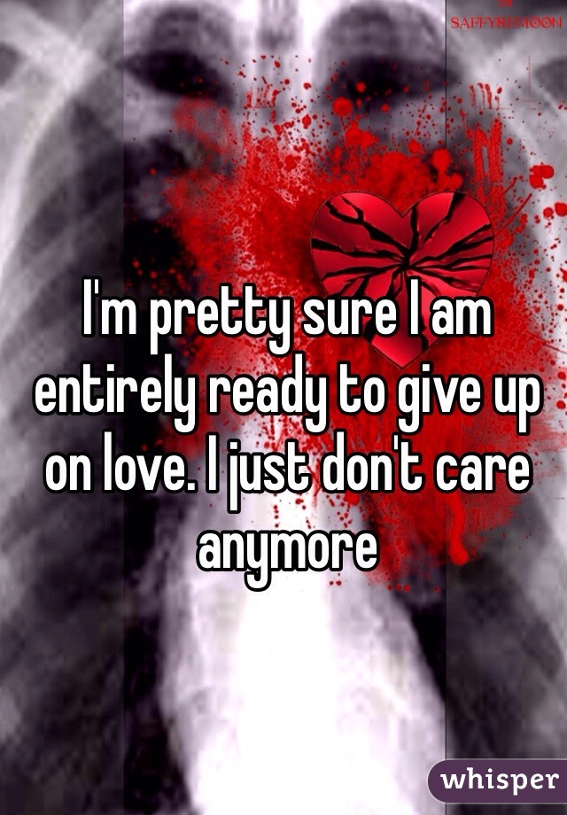 I'm pretty sure I am entirely ready to give up on love. I just don't care anymore