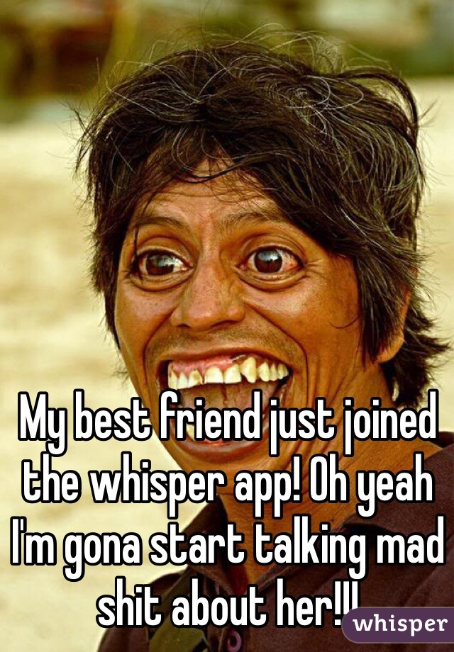 My best friend just joined the whisper app! Oh yeah I'm gona start talking mad shit about her!!!
