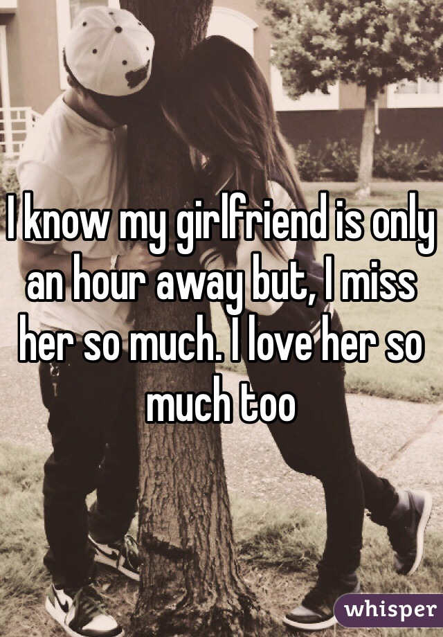 I know my girlfriend is only an hour away but, I miss her so much. I love her so much too