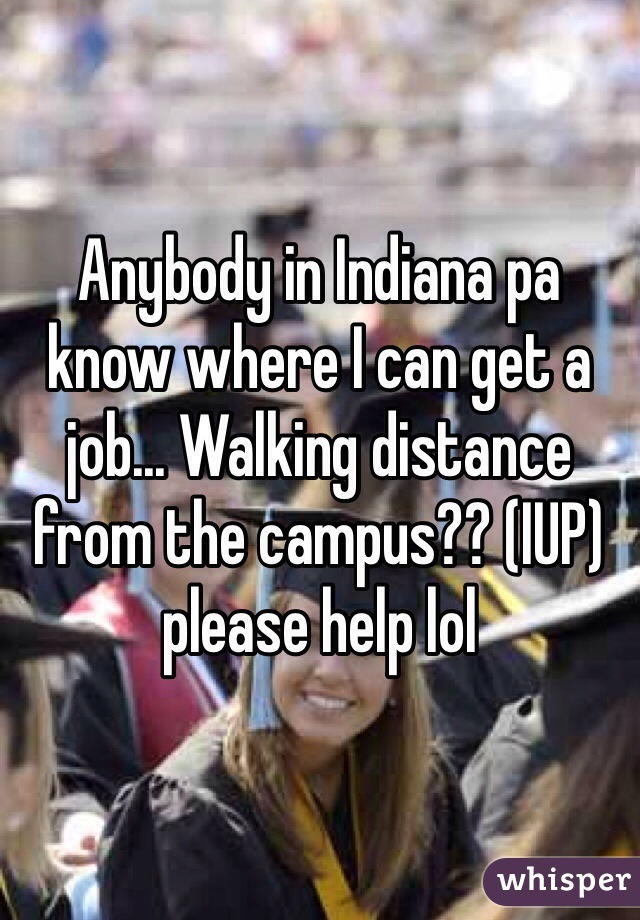 Anybody in Indiana pa know where I can get a job... Walking distance from the campus?? (IUP) please help lol