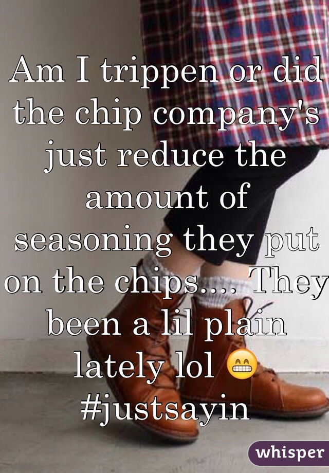 Am I trippen or did the chip company's just reduce the amount of seasoning they put on the chips.... They been a lil plain lately lol 😁 #justsayin