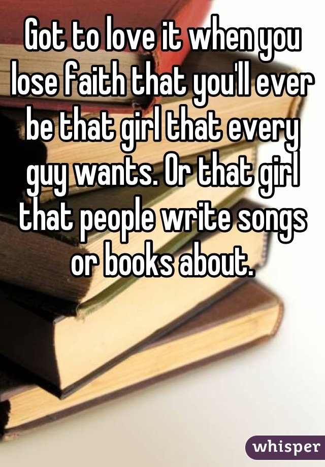 Got to love it when you lose faith that you'll ever be that girl that every guy wants. Or that girl that people write songs or books about.
