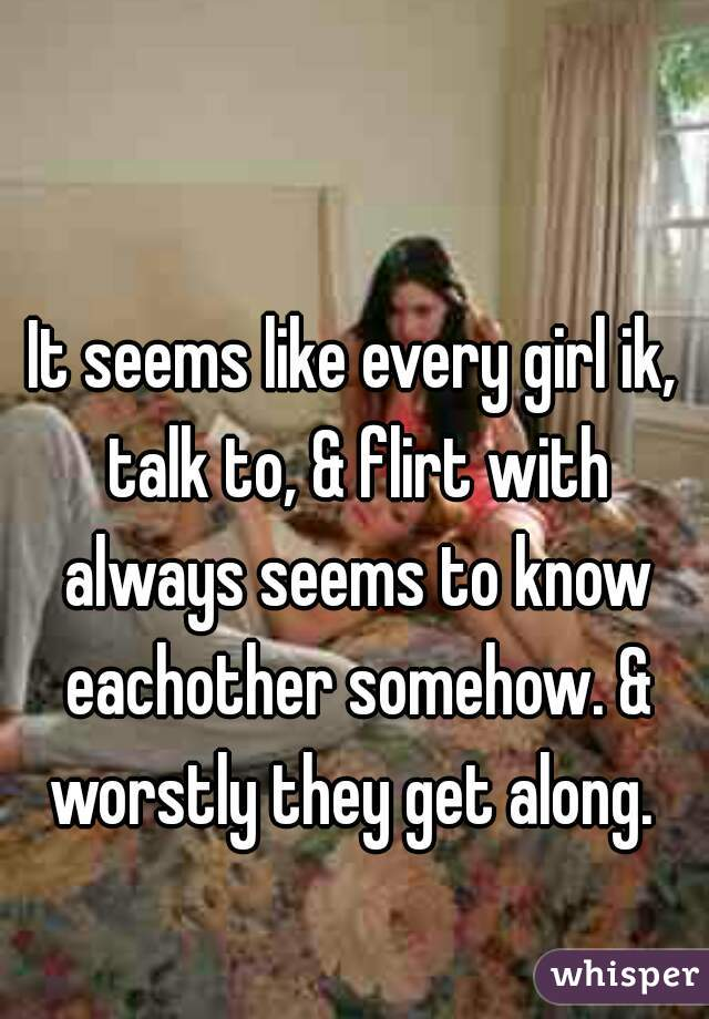 It seems like every girl ik, talk to, & flirt with always seems to know eachother somehow. & worstly they get along.