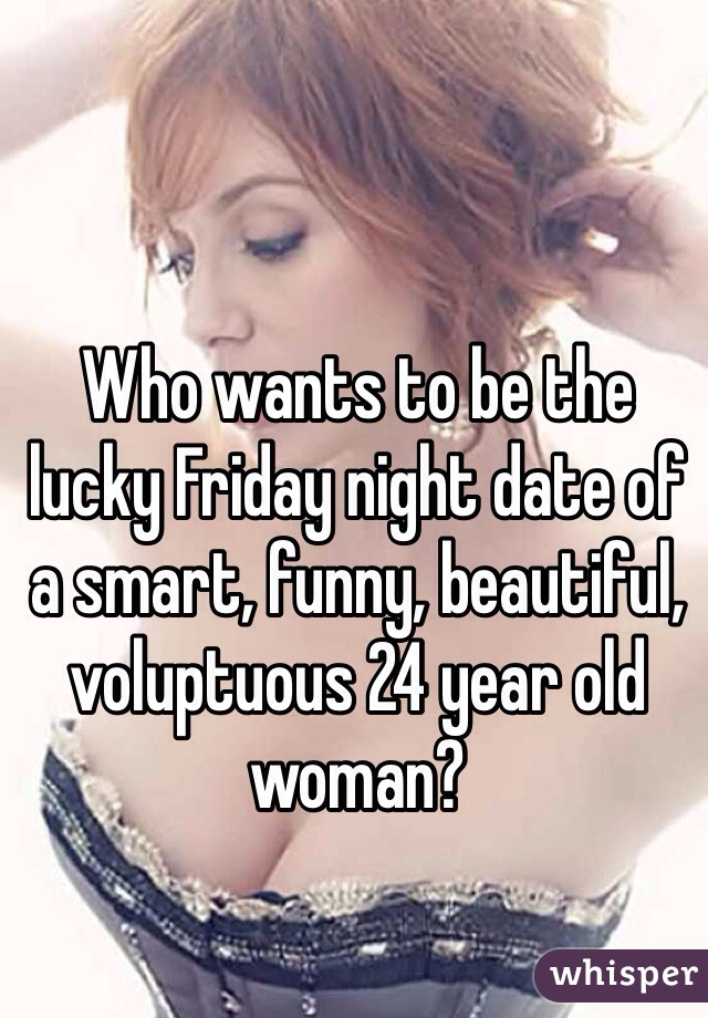 Who wants to be the lucky Friday night date of a smart, funny, beautiful, voluptuous 24 year old woman?