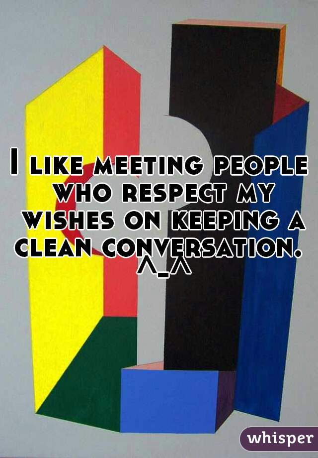 I like meeting people who respect my wishes on keeping a clean conversation.  ^-^