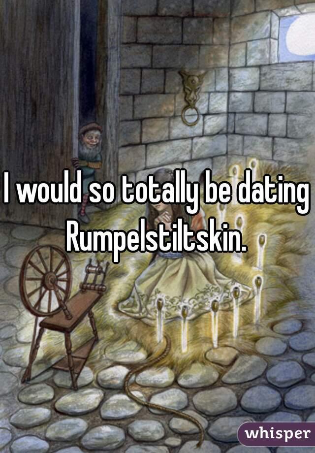 I would so totally be dating Rumpelstiltskin.