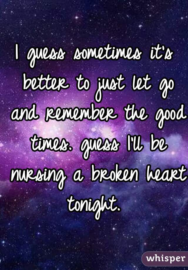 I guess sometimes it's better to just let go and remember the good times. guess I'll be nursing a broken heart tonight.