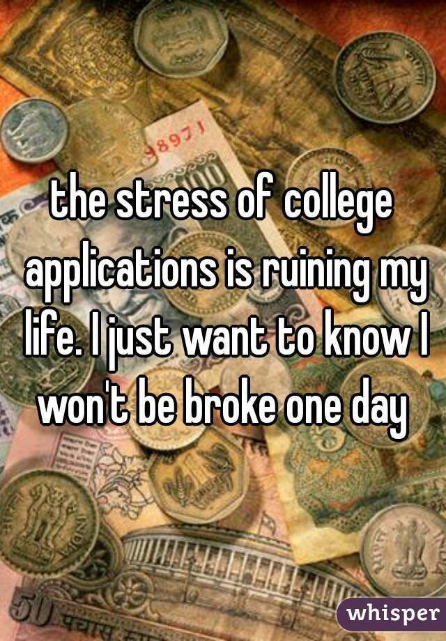 the stress of college applications is ruining my life. I just want to know I won't be broke one day