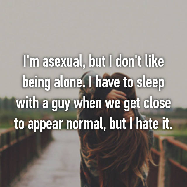 I'm asexual, but I don't like being alone. I have to sleep with a guy when we get close to appear normal, but I hate it.