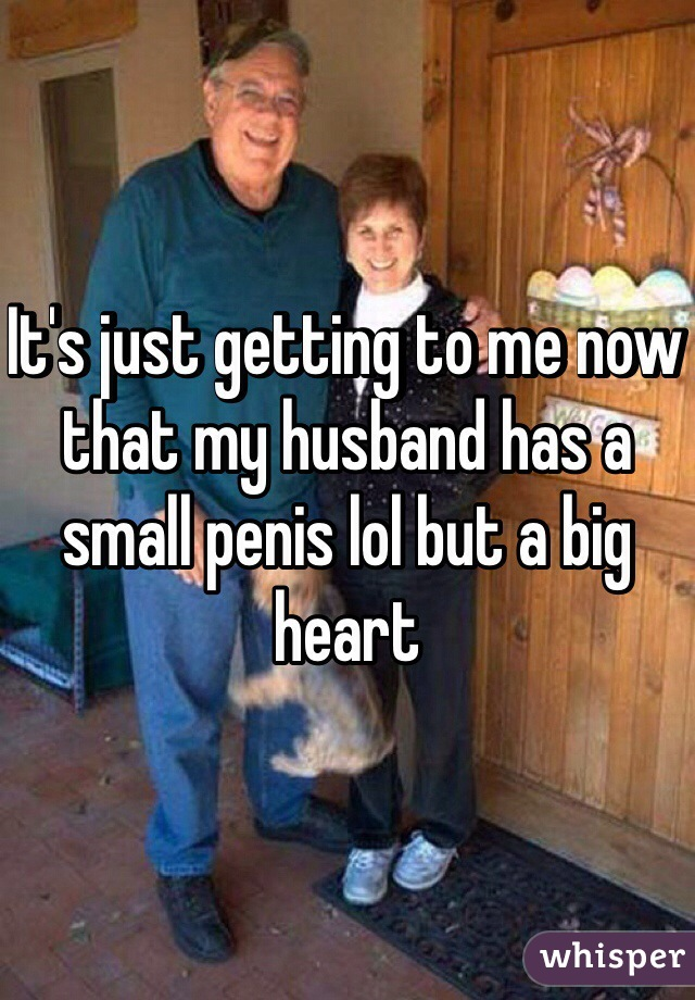 It's just getting to me now that my husband has a small penis lol but a big heart