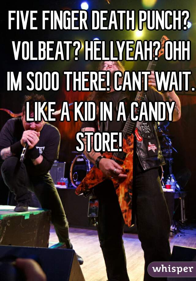 FIVE FINGER DEATH PUNCH? VOLBEAT? HELLYEAH? OHH IM SOOO THERE! CANT WAIT. LIKE A KID IN A CANDY STORE!