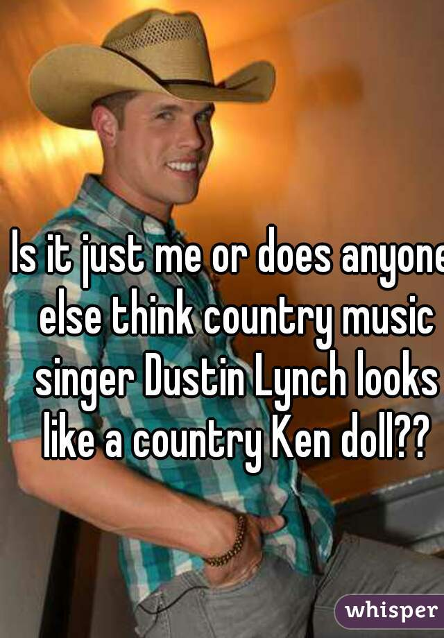 Is it just me or does anyone else think country music singer Dustin Lynch looks like a country Ken doll??