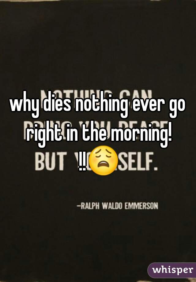 why dies nothing ever go right in the morning! !!😩