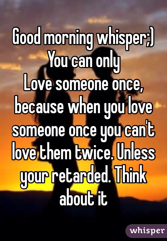 Good morning whisper;)  You can only Love someone once, because when you love someone once you can't love them twice. Unless your retarded. Think about it