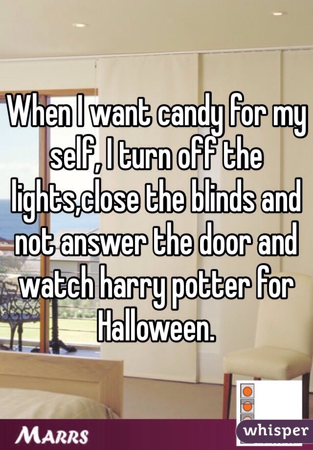 When I want candy for my self, I turn off the lights,close the blinds and not answer the door and watch harry potter for Halloween.