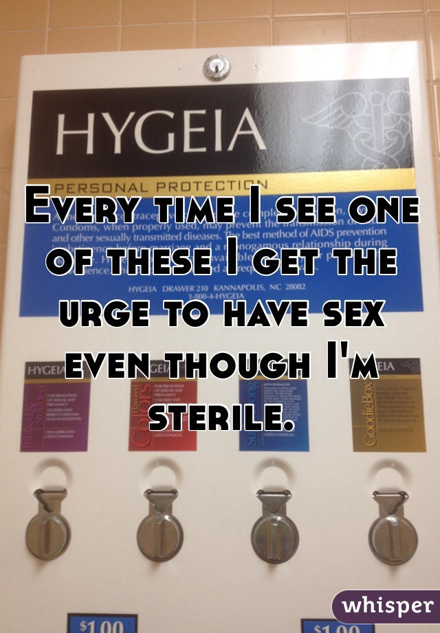Every time I see one of these I get the urge to have sex even though I'm sterile.