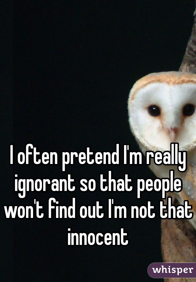 I often pretend I'm really ignorant so that people won't find out I'm not that innocent