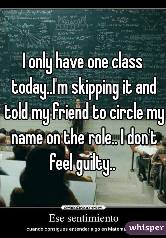 I only have one class today..I'm skipping it and told my friend to circle my name on the role.. I don't feel guilty..