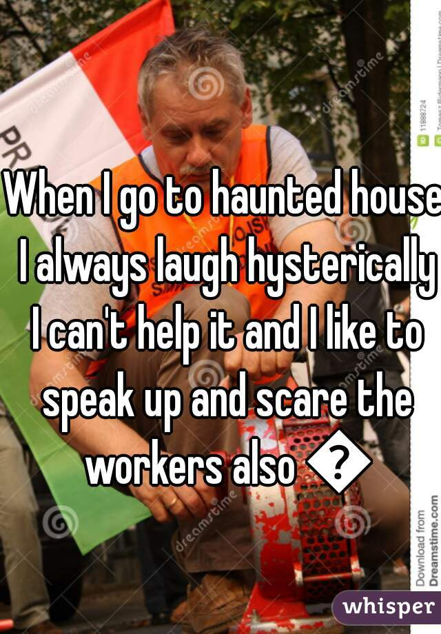 When I go to haunted house I always laugh hysterically I can't help it and I like to speak up and scare the workers also 😜