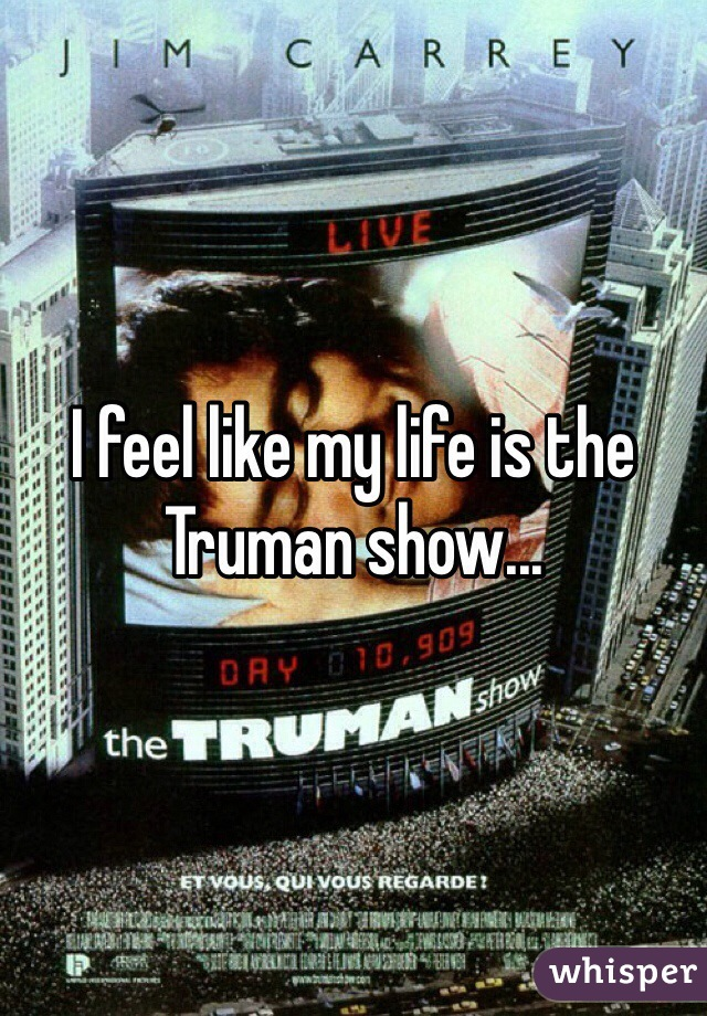 I feel like my life is the Truman show...