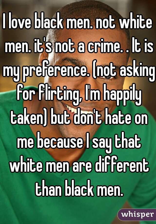 I love black men. not white men. it's not a crime. . It is my preference. (not asking for flirting, I'm happily taken) but don't hate on me because I say that white men are different than black men.