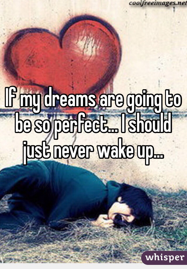 If my dreams are going to be so perfect... I should just never wake up...