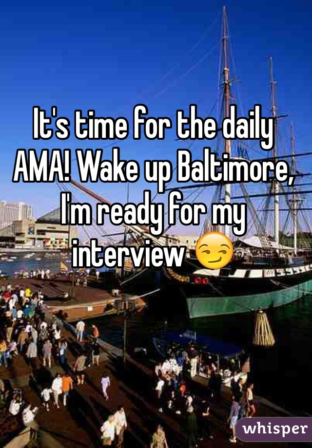 It's time for the daily AMA! Wake up Baltimore, I'm ready for my interview 😏