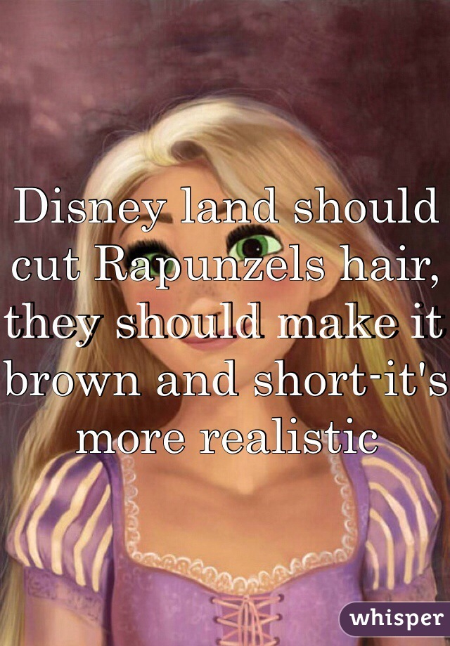 Disney land should cut Rapunzels hair, they should make it brown and short-it's more realistic
